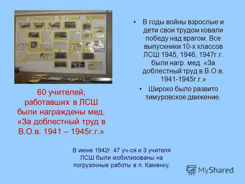 В годы войны взрослые и дети свои трудом ковали победу над врагом. Все выпускники 10-х классов ЛСШ 1945, 1946, 1947 г.г. были нагр. мед. «За доблестный труд в В.О.в. 1941-1945 г.г.» Широко было развито тимуровское движение. В июне 1942 г. 47 уч-ся и