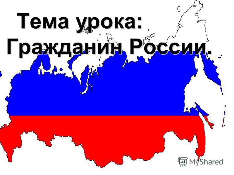 Тема урока: Гражданин России. Тема урока: Гражданин России.