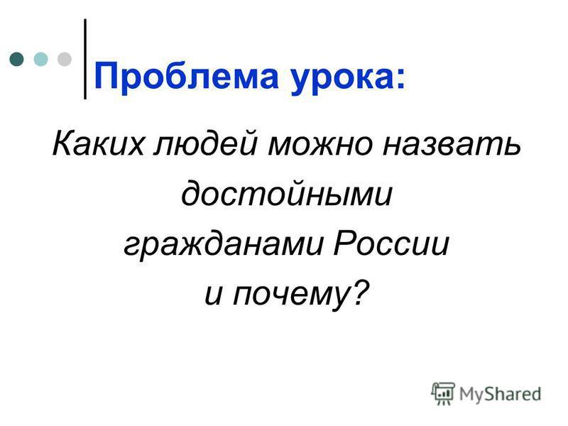 Проблема урока: Каких людей можно назвать достойными гражданами России и почему?