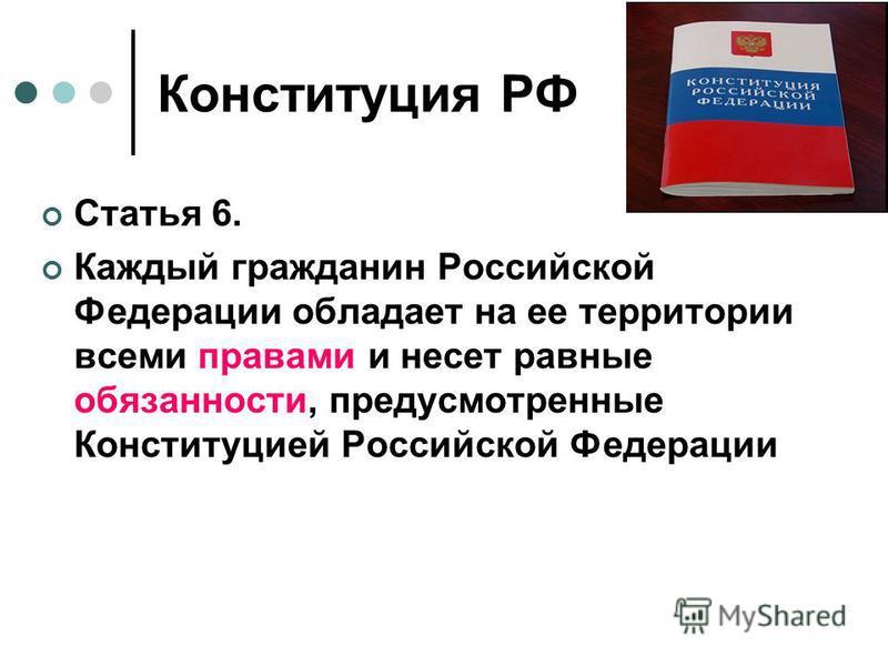 Конституция РФ Статья 6. Каждый гражданин Российской Федерации обладает на ее территории всеми правами и несет равные обязанности, предусмотренные Конституцией Российской Федерации