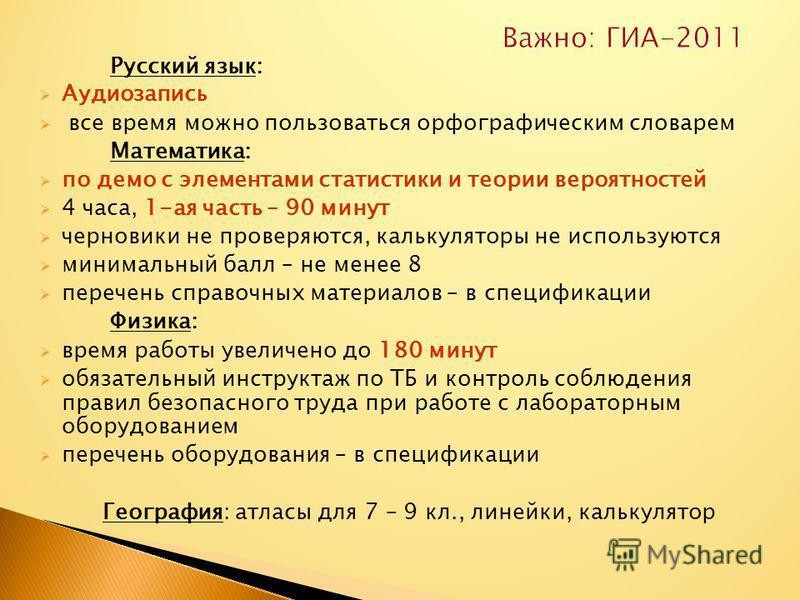 Важно: ГИА-2011 Русский язык: Аудиозапись все время можно пользоваться орфографическим словарем Математика: по демо с элементами статистики и теории вероятностей 4 часа, 1-ая часть – 90 минут черновики не проверяются, калькуляторы не используются мин