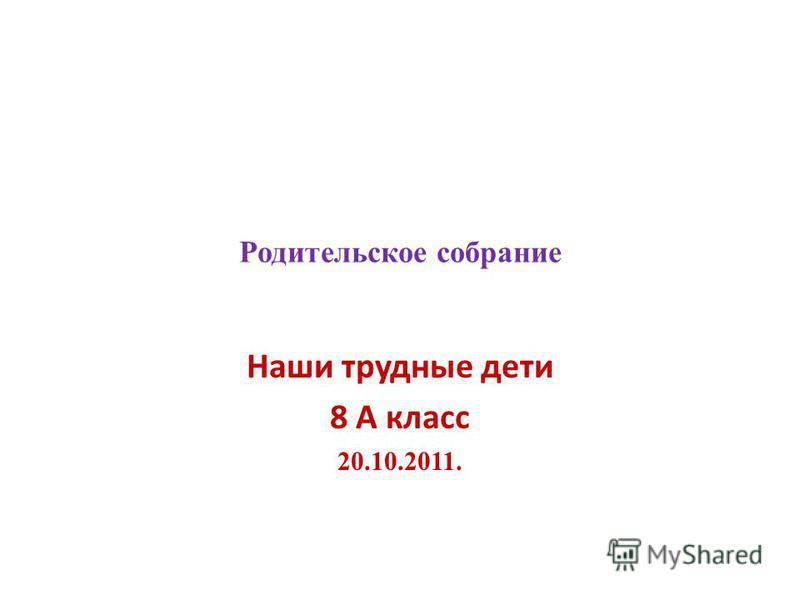 Родительское собрание Наши трудные дети 8 А класс 20.10.2011.