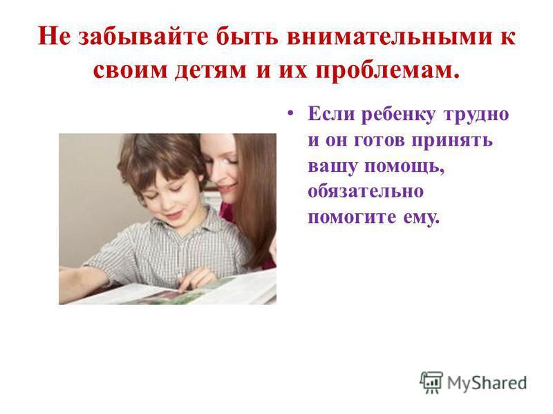 Не забывайте быть внимательными к своим детям и их проблемам. Если ребенку трудно и он готов принять вашу помощь, обязательно помогите ему.