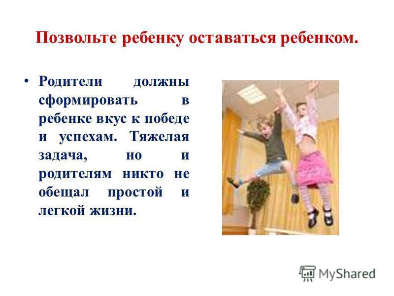Позвольте ребенку оставаться ребенком. Родители должны сформировать в ребенке вкус к победе и успехам. Тяжелая задача, но и родителям никто не обещал простой и легкой жизни.