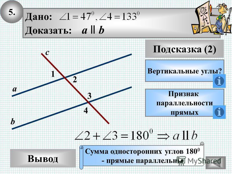 5. Вывод Подсказка (2) Вертикальные углы? Признак параллельности прямых Сумма односторонних углов 180 0 - прямые параллельны 1 с а b 3 4 Дано: Доказать: а ll b 2
