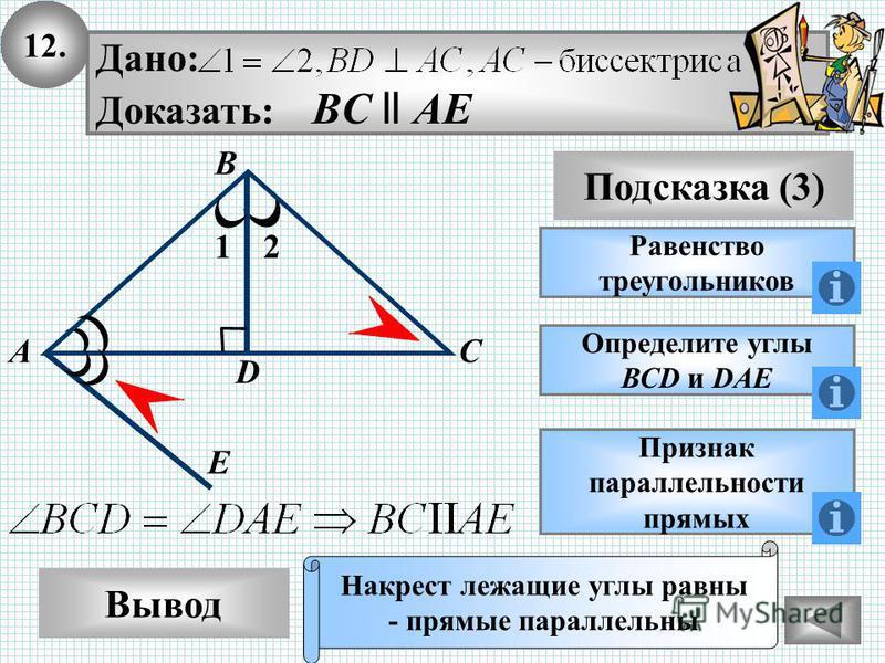 12. Вывод Подсказка (3) Равенство треугольников Накрест лежащие углы равны - прямые параллельны А Дано: Доказать: BС ll АE Определите углы ВСD и DAE Признак параллельности прямых 12 В С D E