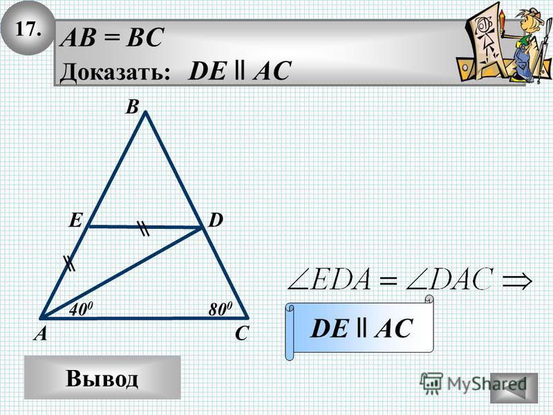 17. Вывод AB = BC Доказать: DE ll AC DE ll AC В АС ED 80 0 40 0