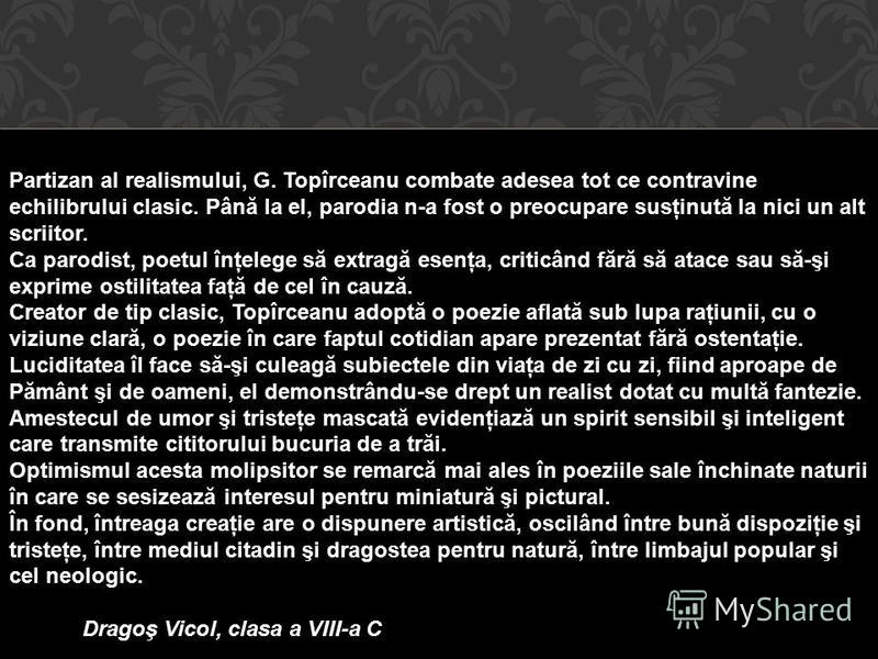 Partizan al realismului, G. Topîrceanu combate adesea tot ce contravine echilibrului clasic. Până la el, parodia n-a fost o preocupare susţinută la nici un alt scriitor. Ca parodist, poetul înţelege să extragă esenţa, criticând fără să atace sau să-ş