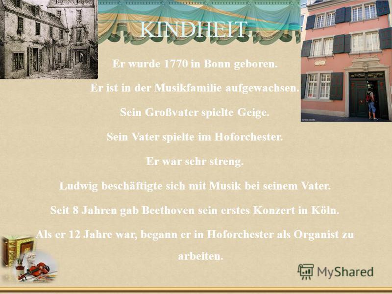 KINDHEIT. Er wurde 1770 in Bonn geboren. Er ist in der Musikfamilie aufgewachsen. Sein Großvater spielte Geige. Sein Vater spielte im Hoforchester. Er war sehr streng. Ludwig beschäftigte sich mit Musik bei seinem Vater. Seit 8 Jahren gab Beethoven s
