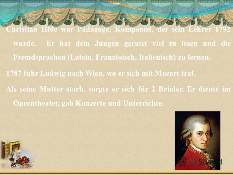 Christian Höfe war Pädagoge, Komponist, der sein Lehrer 1792 wurde. Er hat dem Jungen geratet viel zu lesen und die Fremdsprachen (Latein, Französisch, Italienisch) zu lernen. 1787 fuhr Ludwig nach Wien, wo er sich mit Mozart traf. Als seine Mutter s