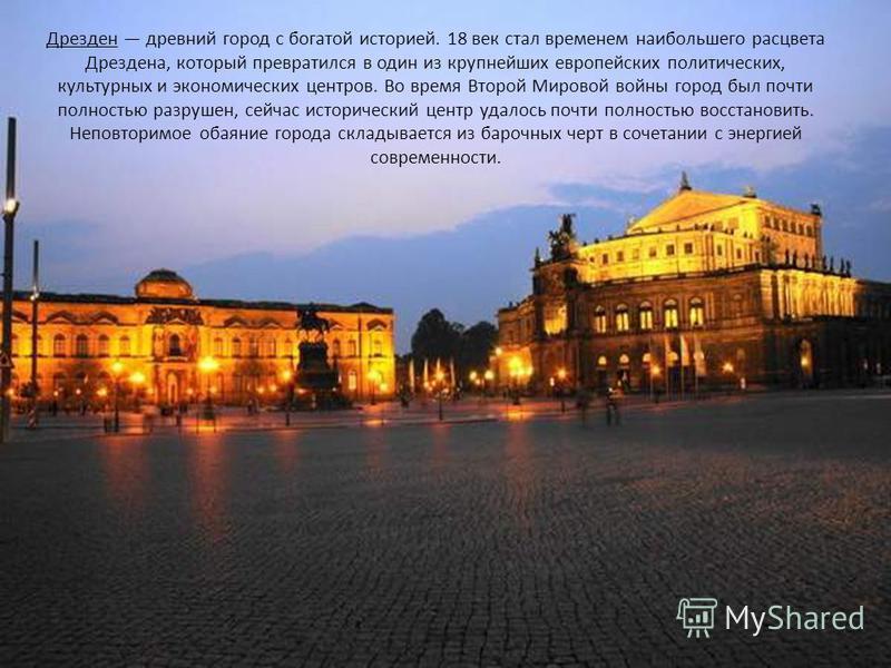 Дрезден древний город с богатой историей. 18 век стал временем наибольшего расцвета Дрездена, который превратился в один из крупнейших европейских политических, культурных и экономических центров. Во время Второй Мировой войны город был почти полност