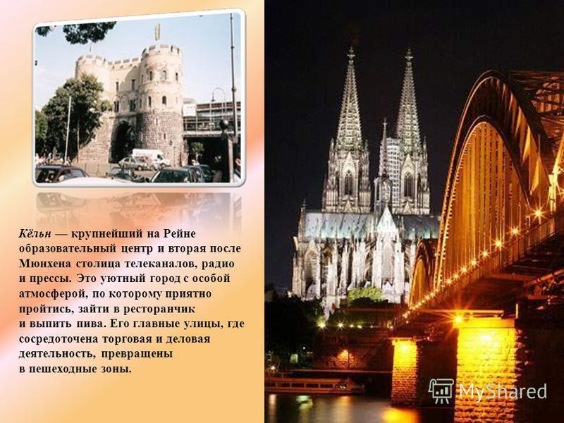 Кёльн крупнейший на Рейне образовательный центр и вторая после Мюнхена столица телеканалов, радио и прессы. Это уютный город с особой атмосферой, по которому приятно пройтись, зайти в ресторанчик и выпить пива. Его главные улицы, где сосредоточена то
