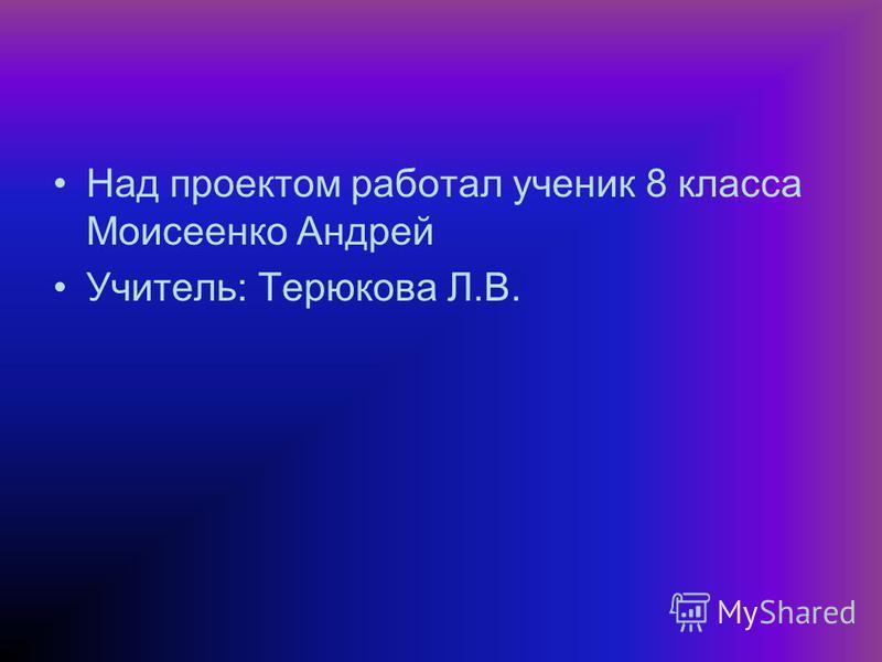 Над проектом работал ученик 8 класса Моисеенко Андрей Учитель: Терюкова Л.В.