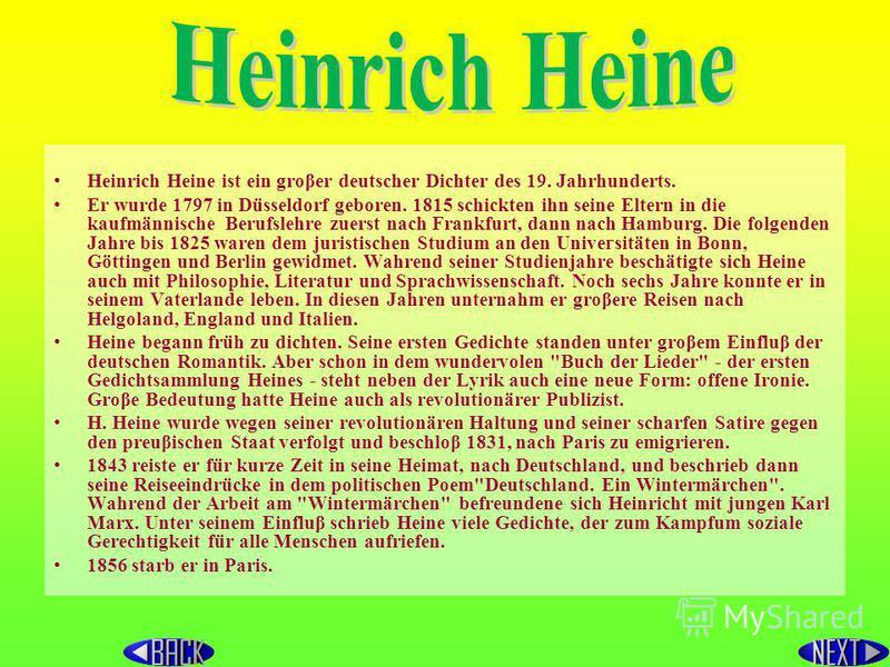 Heinrich Heine ist ein groβer deutscher Dichter des 19. Jahrhunderts. Er wurde 1797 in Düsseldorf geboren. 1815 schickten ihn seine Eltern in die kaufmännische Berufslehre zuerst nасh Frankfurt, dann nасh Наmburg. Die folgenden Jahre bis 1825 waren d
