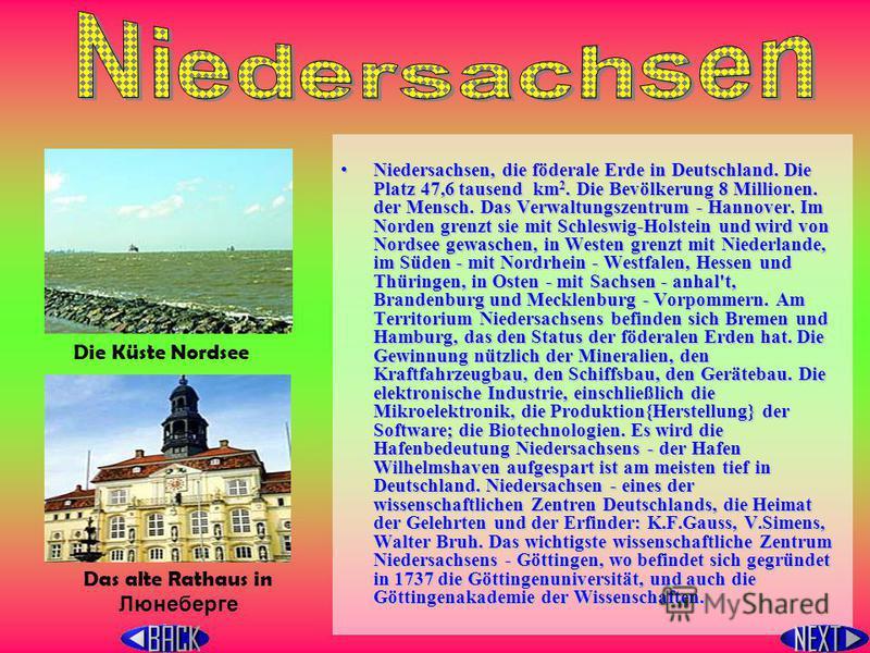 Niedersachsen, die föderale Erde in Deutschland. Die Platz 47,6 tausend k k k km2. Die Bevölkerung 8 Millionen. der Mensch. Das Verwaltungszentrum - Hannover. Im Norden grenzt sie mit Schleswig-Holstein und wird von Nordsee gewaschen, in Westen grenz