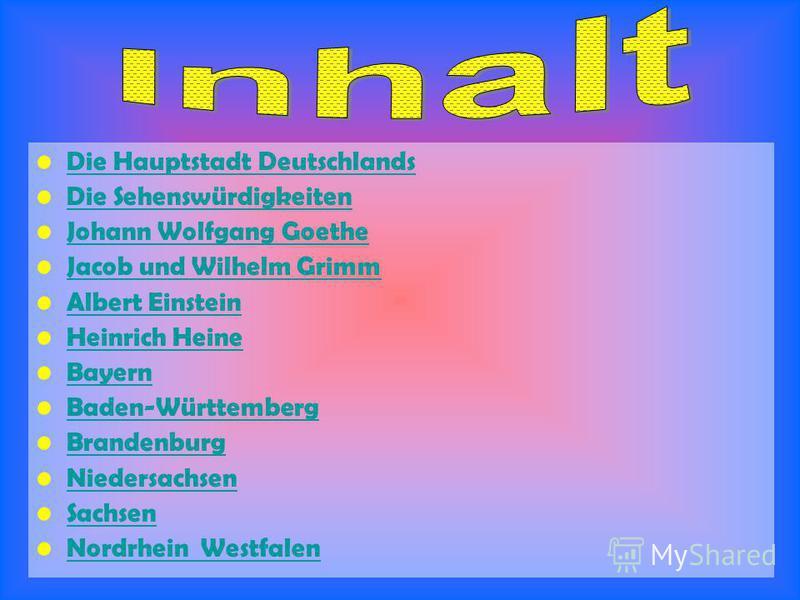 Die Hauptstadt Deutschlands Die Sehenswürdigkeiten Johann Wolfgang Goethe Jacob und Wilhelm Grimm Albert Einstein Heinrich Heine Bayern Baden-Württemberg Brandenburg Niedersachsen Sachsen Nordrhein Westfalen