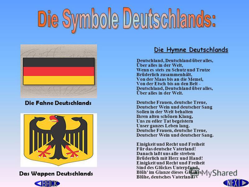 Die Hymne Deutschlands Deutschland, Deutschland über alles, Über alles in der Welt, Wenn es stets zu Schutz und Trutze Brüderlich zusammenhält, Von der Maas bis an die Memel, Von der Etsch bis an den Belt - Deutschland, Deutschland über alles, Über a