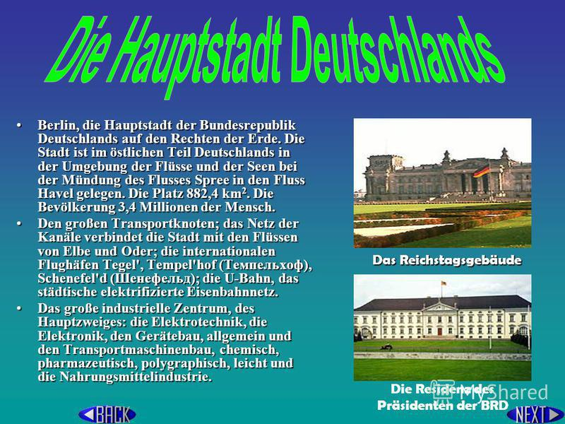 Berlin, die Hauptstadt der Bundesrepublik Deutschlands auf den Rechten der Erde. Die Stadt ist im östlichen Teil Deutschlands in der Umgebung der Flüsse und der Seen bei der Mündung des Flusses Spree in den Fluss Havel gelegen. Die Platz 882,4 km2. D