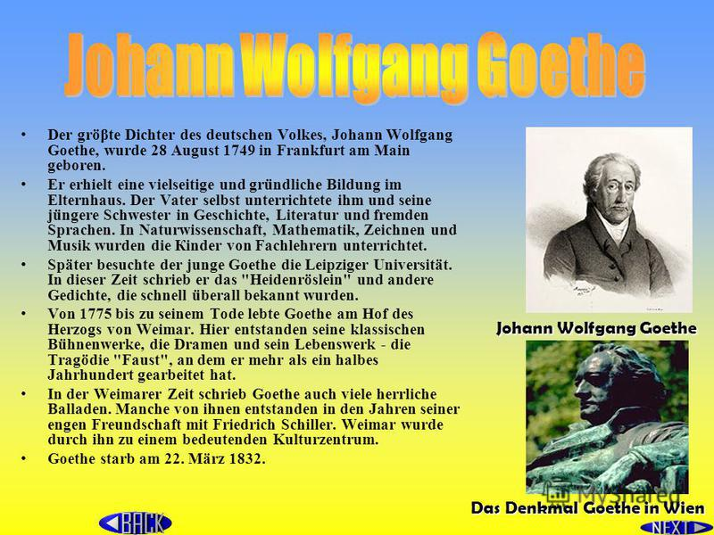 Der gröβtе Dichter des deutschen Volkes, Johann Wolfgang Goethe, wurde 28 August 1749 in Frankfurt аm Main geboren. Er erhielt eine vielseitige und gründliche Bildung im Elternhaus. Der Vater selbst untеrriсhtеtе ihm und seine jüngere Schwester in Ge