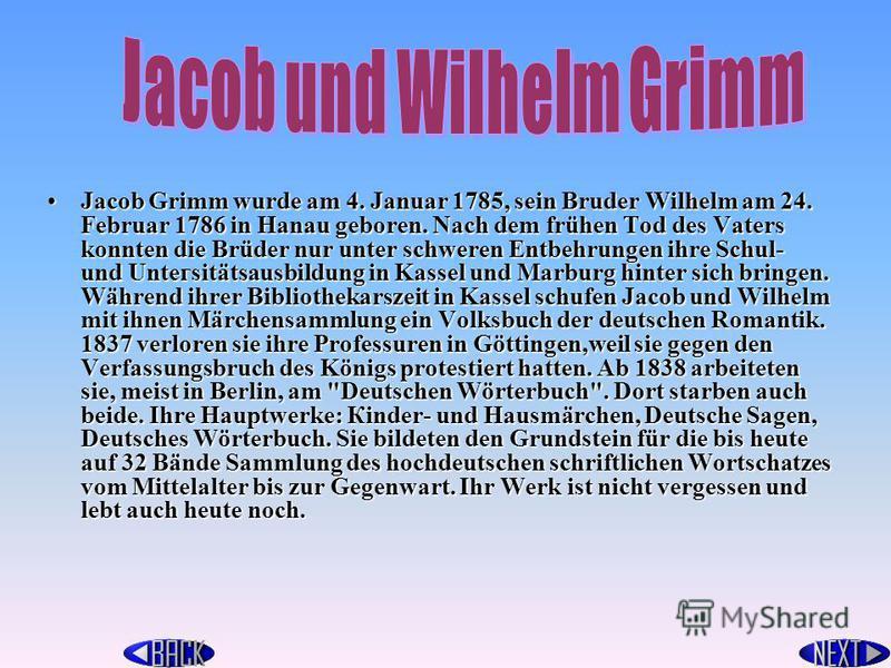 Jacob Grimm wurde am 4. Januar 1785, sein Bruder Wilhelm am 24. Februar 1786 in Hanau geboren. Nach dem frühen Tod des Vaters konnten die Brüder nur unter schweren Entbehrungen ihre Schul- und Untегsitätsаusbildung in Kassel und Marburg hinter sich b