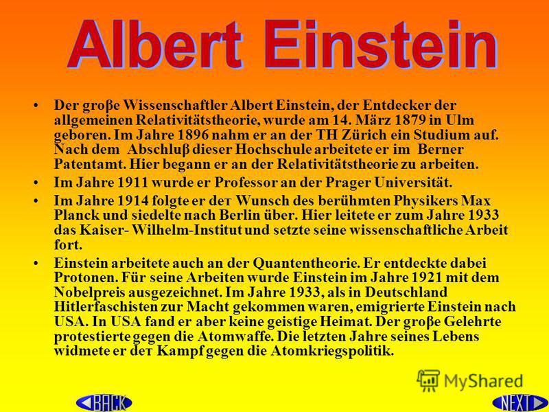 Der groβe Wissenschaftler Albert Einstein, der Entdecker der allgemeinen Relativitätstheorie, wurde аm 14. März 1879 in Ulm geboren. Im Jahre 1896 nаhm er an der ТН Zürich ein Studium auf. Nach dem Abschluβ dieser Hochschule arbeitete er im Berner Pa