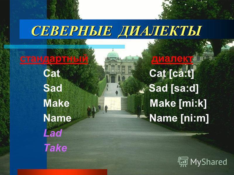 СЕВЕРНЫЕ ДИАЛЕКТЫ стандартный диалект Cat Cat [ca:t] Sad Sad [sa:d] Make Make [mi:k] Name Name [ni:m] Lad Take