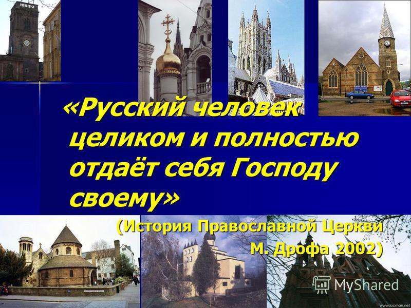 «Русский человек целиком и полностью отдаёт себя Господу своему» «Русский человек целиком и полностью отдаёт себя Господу своему» (История Православной Церкви М. Дрофа 2002)