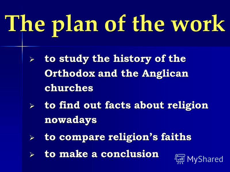 The plan of the work to study the history of the Orthodox and the Anglican churches to study the history of the Orthodox and the Anglican churches to find out facts about religion nowadays to find out facts about religion nowadays to compare religion