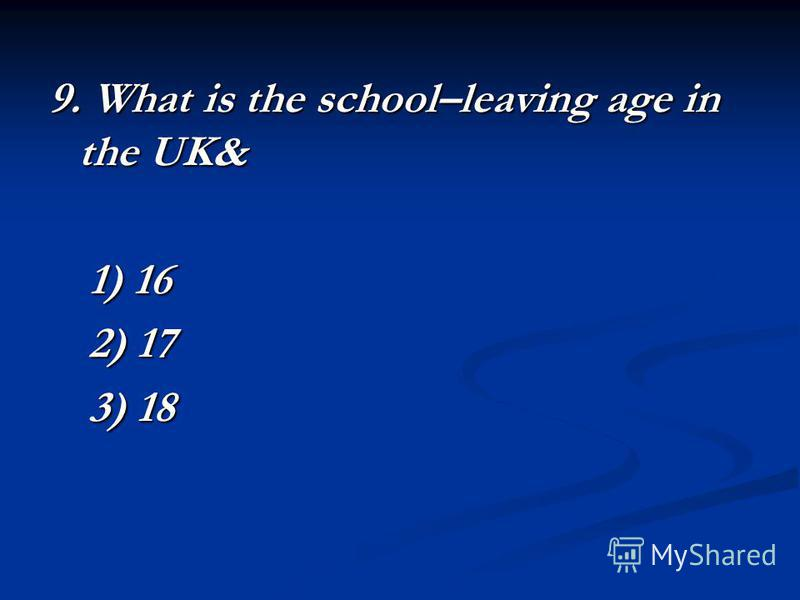 9. What is the school–leaving age in the UK& 1) 16 2) 17 3) 18