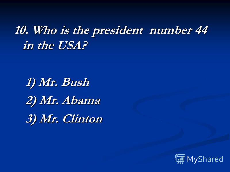 10. Who is the president number 44 in the USA? 1) Mr. Bush 2) Mr. Abama 3) Mr. Clinton