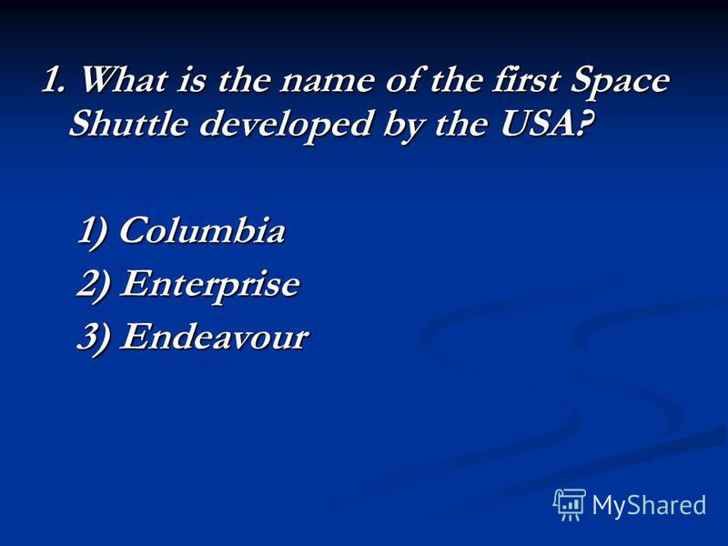 1. What is the name of the first Space Shuttle developed by the USA? 1) Columbia 2) Enterprise 3) Endeavour