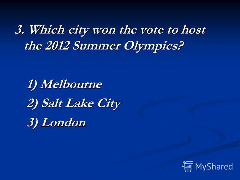 3. Which city won the vote to host the 2012 Summer Olympics? 1) Melbourne 2) Salt Lake City 3) London
