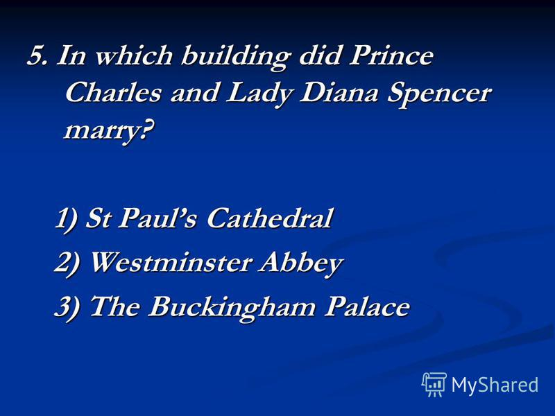 5. In which building did Prince Charles and Lady Diana Spencer marry? 1) St Pauls Cathedral 2) Westminster Abbey 3) The Buckingham Palace