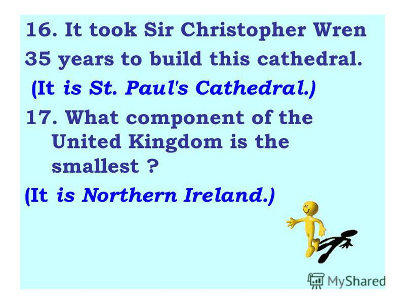 16. It took Sir Christopher Wren 35 years to build this cathedral. (It is St. Paul's Cathedral.) 17. What component of the United Kingdom is the smallest ? (It is Northern Ireland.)