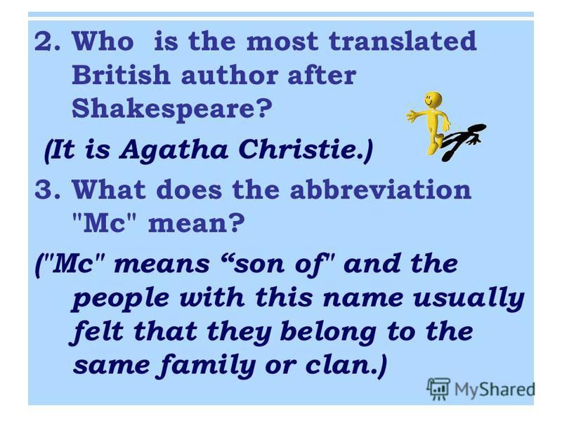 2. Who is the most translated British author after Shakespeare? (It is Agatha Christie.) 3. What does the abbreviation Mc mean? (Mc means son of and the people with this name usually felt that they belong to the same family or clan.)