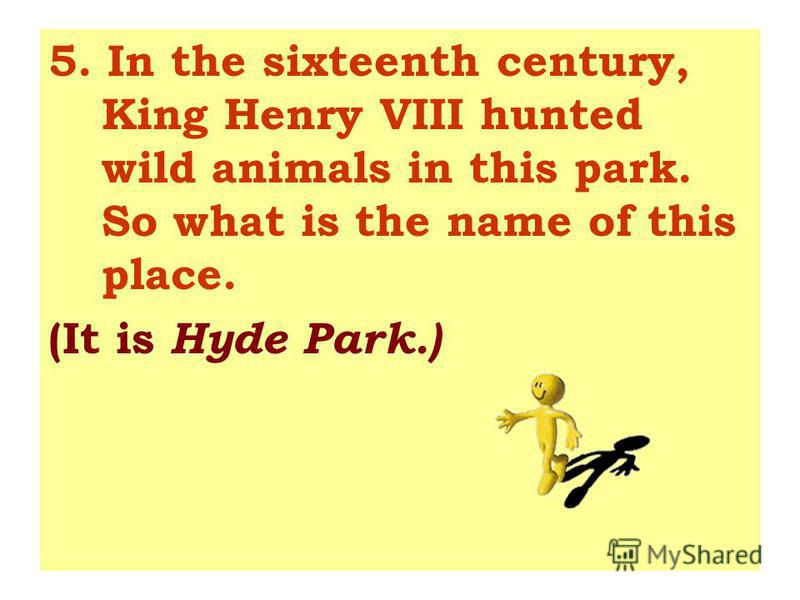 5. In the sixteenth century, King Henry VIII hunted wild animals in this park. So what is the name of this place. (It is Hyde Park.)