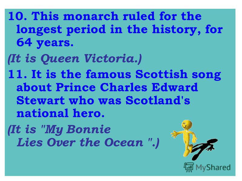10. This monarch ruled for the longest period in the history, for 64 years. (It is Queen Victoria.) 11.It is the famous Scottish song about Prince Charles Edward Stewart who was Scotland's national hero. (It is My Bonnie Lies Over the Ocean .)