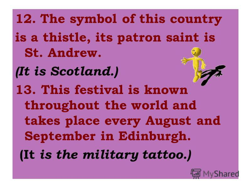 12.The symbol of this country is a thistle, its patron saint is St. Andrew. (It is Scotland.) 13. This festival is known throughout the world and takes place every August and September in Edinburgh. (It is the military tattoo.)