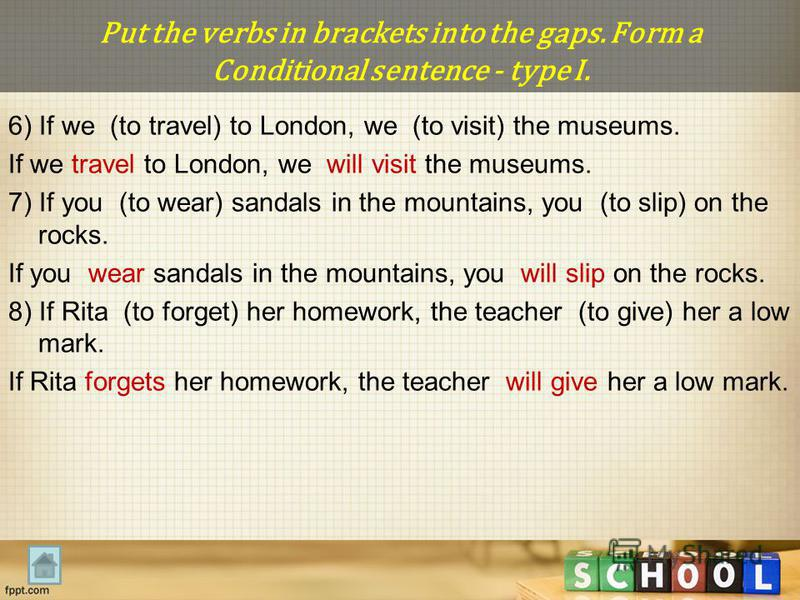 Put the verbs in brackets into the gaps. Form a Conditional sentence - type I. 6) If we (to travel) to London, we (to visit) the museums. If we travel to London, we will visit the museums. 7) If you (to wear) sandals in the mountains, you (to slip) o