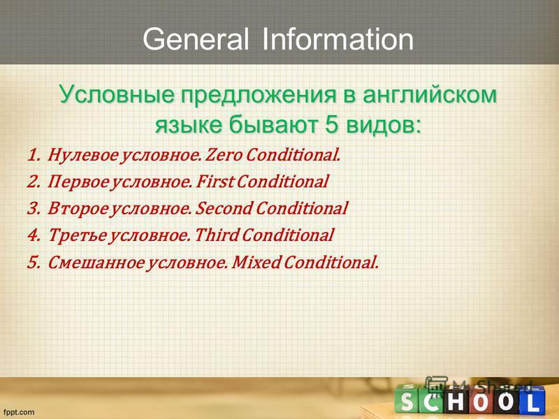 General Information Условные предложения в английском языке бывают 5 видов: 1. Нулевое условное. Zero Conditional. 2. Первое условное. First Conditional 3. Второе условное. Second Conditional 4. Третье условное. Third Conditional 5. Смешанное условно