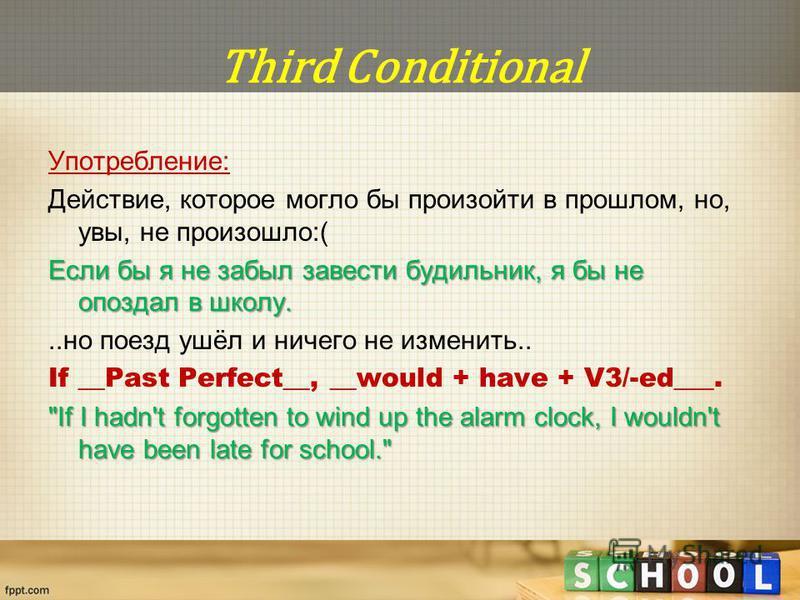 Third Conditional Употребление: Действие, которое могло бы произойти в прошлом, но, увы, не произошло:( Если бы я не забыл завести будильник, я бы не опоздал в школу...но поезд ушёл и ничего не изменить.. If __Past Perfect__, __would + have + V3/-ed_