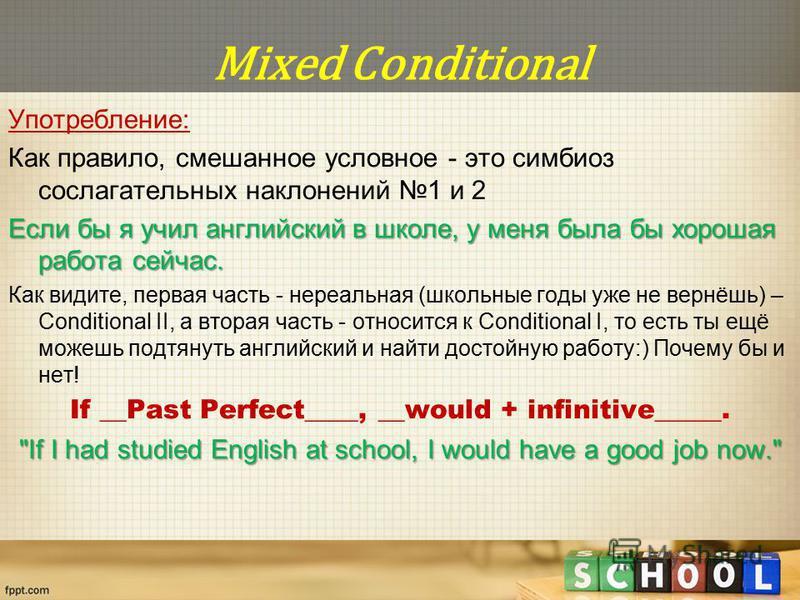 Mixed Conditional Употребление: Как правило, смешанное условное - это симбиоз сослагательных наклонений 1 и 2 Если бы я учил английский в школе, у меня была бы хорошая работа сейчас. Как видите, первая часть - нереальная (школьные годы уже не вернёшь