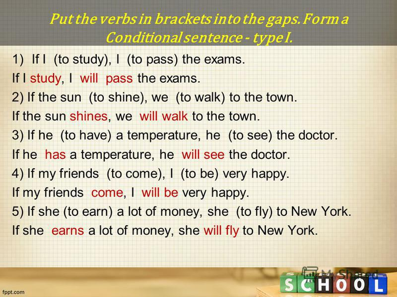 Put the verbs in brackets into the gaps. Form a Conditional sentence - type I. 1)If I (to study), I (to pass) the exams. If I study, I will pass the exams. 2) If the sun (to shine), we (to walk) to the town. If the sun shines, we will walk to the tow