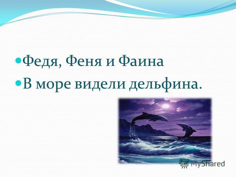 Федя, Феня и Фаина В море видели дельфина.