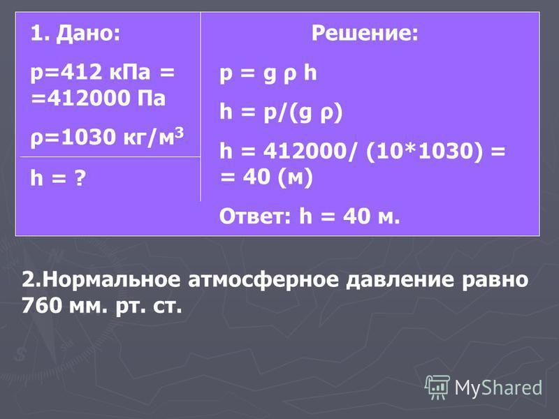 1. Дано: р=412 к Па = =412000 Па ρ=1030 кг/м 3 h = ? Решение: p = g ρ h h = p/(g ρ) h = 412000/ (10*1030) = = 40 (м) Ответ: h = 40 м. 2. Нормальное атмосферное давление равно 760 мм. рт. ст.