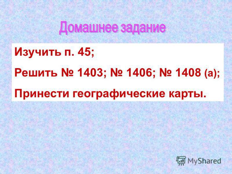 Изучить п. 45; Решить 1403; 1406; 1408 (а); Принести географические карты.