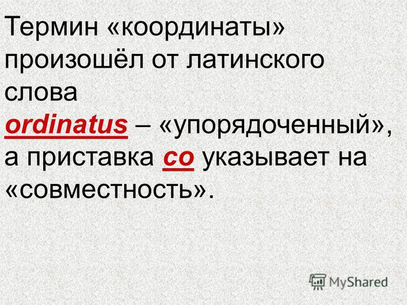 Термин «координаты» произошёл от латинского слова оrdinatus – «упорядоченный», а приставка со указывает на «совместность».