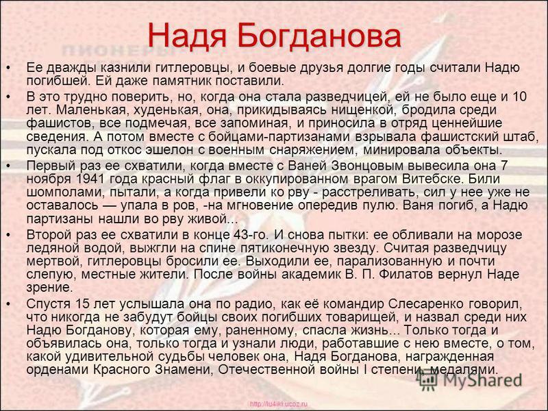 http://lu4iki.ucoz.ru Надя Богданова Ее дважды казнили гитлеровцы, и боевые друзья долгие годы считали Надю погибшей. Ей даже памятник поставили. В это трудно поверить, но, когда она стала разведчицей, ей не было еще и 10 лет. Маленькая, худенькая, о