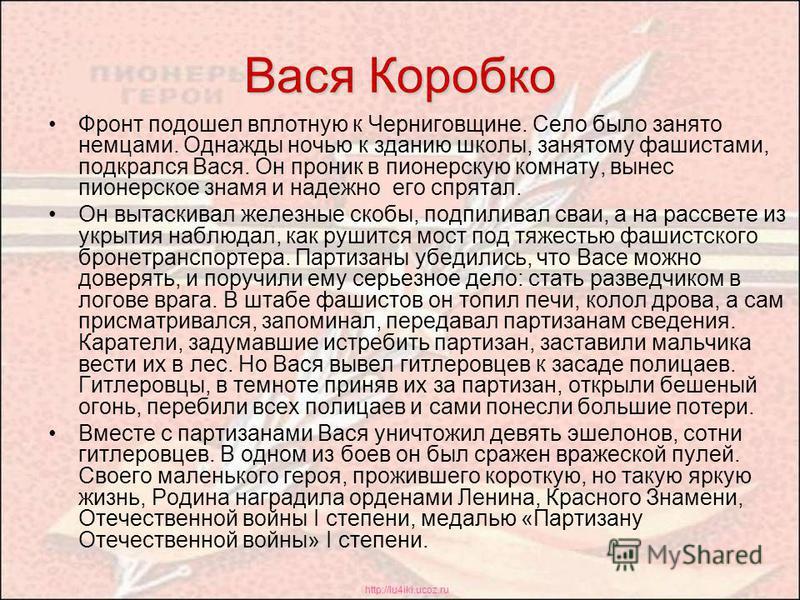 http://lu4iki.ucoz.ru Вася Коробко Фронт подошел вплотную к Черниговщине. Село было занято немцами. Однажды ночью к зданию школы, занятому фашистами, подкрался Вася. Он проник в пионерскую комнату, вынес пионерское знамя и надежно его спрятал. Он выт