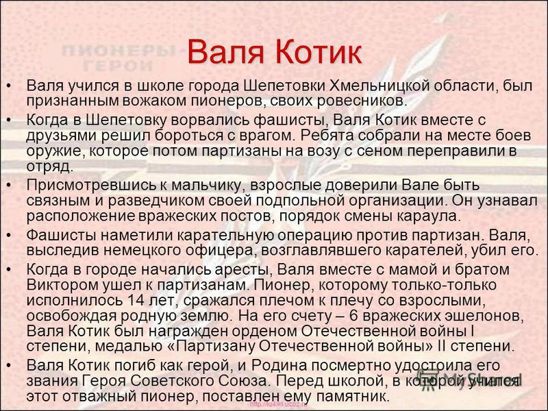http://lu4iki.ucoz.ru Валя Котик Валя учился в школе города Шепетовки Хмельницкой области, был признанным вожаком пионеров, своих ровесников. Когда в Шепетовку ворвались фашисты, Валя Котик вместе с друзьями решил бороться с врагом. Ребята собрали на